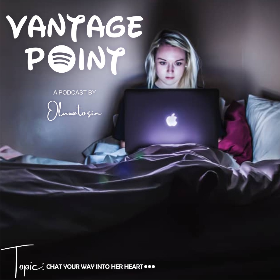 Vantage Point: Podcast by Oluwatosin, Episode Three – Chat your way into her heart.