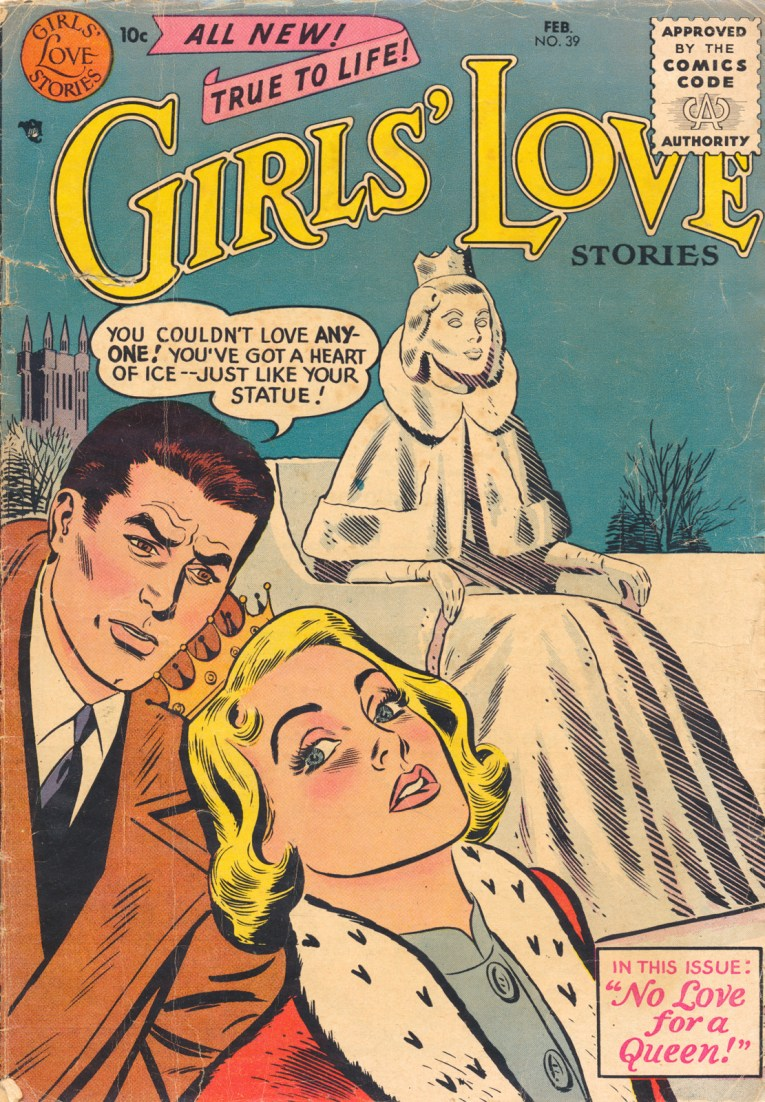 "All new! True to life! Girls' Love Stories. An ice statue of a woman in a crown sits in the background, a couple is in the foreground, the man has a speech bubble that reads ""You couldn't love anyone! You've got a heart of ice--just like your statue!"" A square reads ""In this issue: 'No Love for a Queen'"" Copyright Jan-Feb 1956"