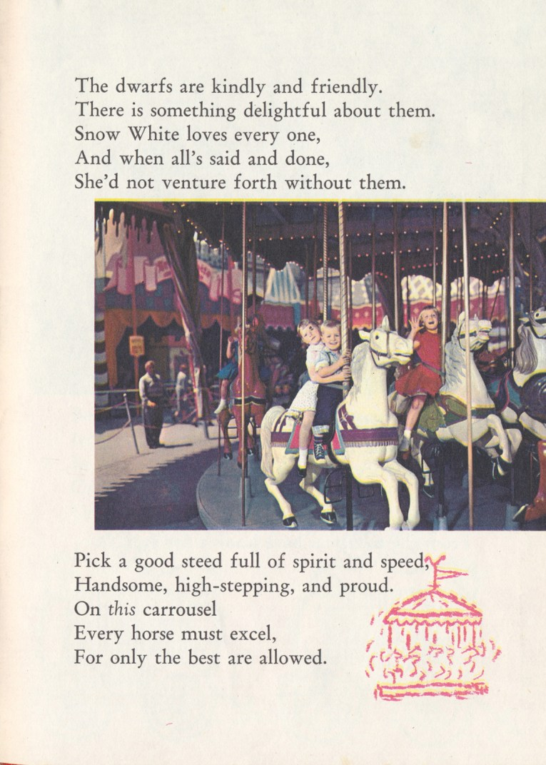 "Guests aboard the horses of King Arthur's Carousel. Text reads ""The dwarfs are kindly and friendly. There is something delightful about them. Snow White loves every one, And when all's said and done, She'd not venture forth without them. Pick a good steed full of spirit and speed, Handsome, high-stepping, and proud. On this carrousel Every horse must excel, For only the best are allowed."""
