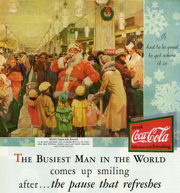 "Ad featuring Santa surrounded by children, drinking a class of Coke inside a soda fountain at a crowded department store. Text reads ""It had to be good to get where it is. World's largest soda fountain in the great department store of Famous-Barr Co., St. Louis where busy Christmas shoppers pause and refresh themselves with ice cold Coca-Cola. The Busiest Man in the World comes up smiling after...the pause that refreshes."""