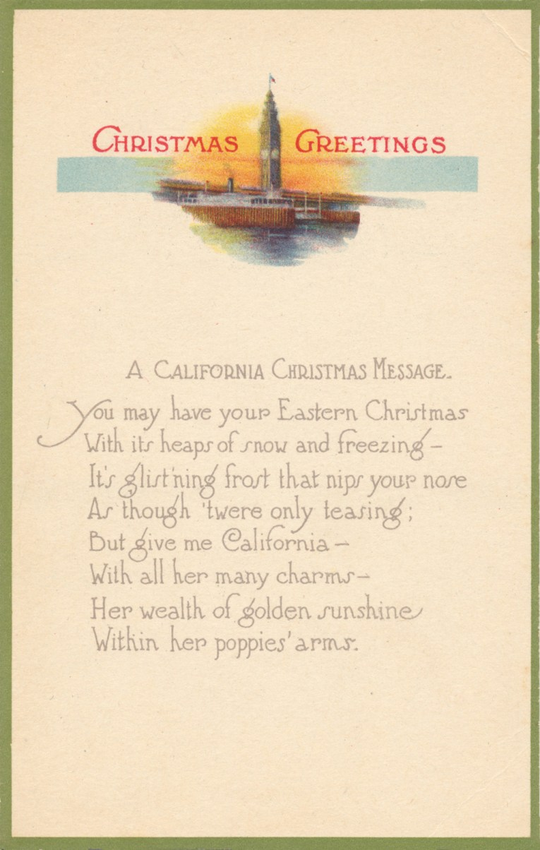 "A vertical postcard, mostly white, features a small illustration of the Ferry Clock Tower in San Francisco at the top, with red script reading ""Christmas Greetings"" below the illustration is text reading ""A California Christmas Message You may have your Eastern Christmas With its heaps of snow and freezing - It's glist'ning frost that nips your nose As though 'twere only teasing; But give me California - With all her many charms - Her wealth of golden sunshine Within her poppies' arms."