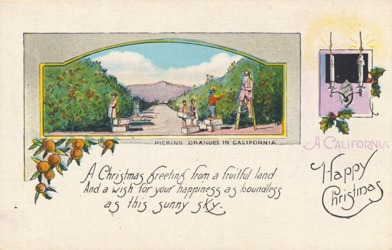 "Across the top is an illustration of people picking oranges from trees, just to the right is a small illustration of candles and holly. Text below the illustration reads ""Picking oranges in California"" with larger text across the lower half reading ""A California Happy Christmas A Christmas greeting from a fruitful land And a wish for your happiness as boundless as this sunny sky."""