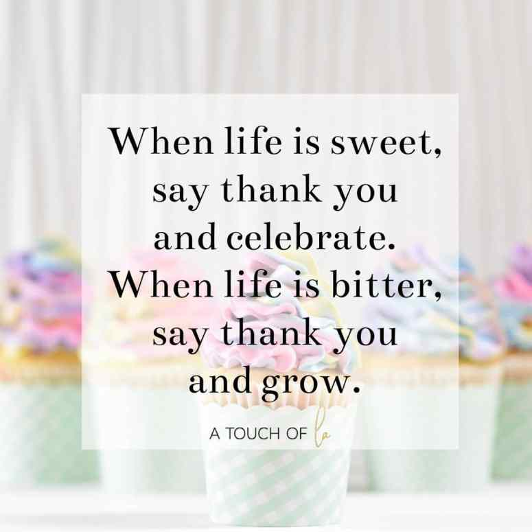 When Life is Sweet Say Thank You and Celebrate When Life is Bitter say thank you and grow.