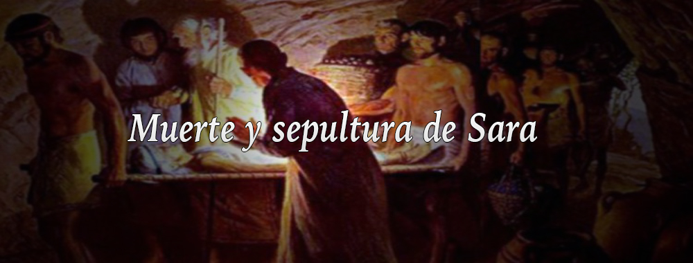 Gnesis 23  Muerte y sepultura de Sara  A traves de las