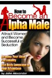 How to Become an Alpha Male: Attract Women and Become Successful at Seduction