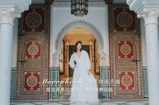 摩洛哥 馬拉喀什 YSL及Dior青睞的北非時尚大城 獨家婚紗場景收錄