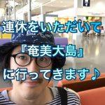 連休をいただいて『奄美大島』に行ってきまーす♪