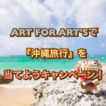 ART FOR ART'Sで沖縄旅行を当てようキャンペーン!