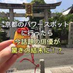 京都のパワースポットに行ったら今話題の俳優が驚きの結末に!?