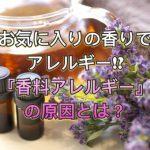 お気に入りの香りでアレルギー!?香料アレルギーの原因とは?