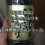 『松田海苔店』こだわりふりかけを買ってみた♪(千林界隈の名店シリーズ)