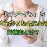 『コラーゲン』を体内で作るために必要な栄養素とは?