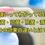 違いってわかってる!?殺菌・抗菌・除菌・滅菌その効果の違いとは?