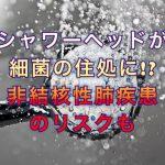 シャワーヘッドが細菌の住処に!?非結核性肺疾患のリスクも