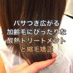 パサつき広がる加齢毛にぴったりな酸熱トリートメントと縮毛矯正