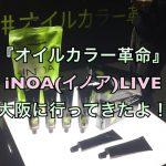 『オイルカラー革命』iNOA(イノア)LIVE 大阪に行ってきたよ!