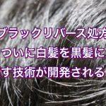 『ブラックリバース処方』ついに白髪を黒髪に戻す技術が開発される!