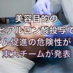 美容目的のヒアルロン酸投与でがん促進の危険性が!東大チームが発表