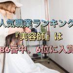 人気職業ランキング『美容師』は1086番中、6位に入賞!