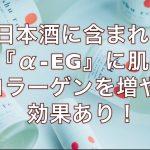 日本酒に含まれる『α-EG』に肌のコラーゲンを増やす効果あり!
