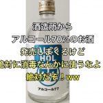 酒造所からアルコール70%のお酒発売しまくるけど絶対に消毒なんかに使うなよ!絶対だぞ!ww