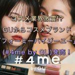 コスメ業界激震!?GUからコスメブランド『フォーミーバイジーユー(#4me by GU)』発売!