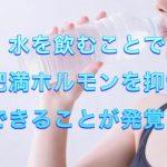 水を飲むことで肥満ホルモンを抑制できることが発覚!