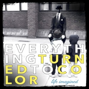 Life Imagined - Everything Turned to Color