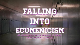 Falling into Ecumenicism, or Something I Never Thought I'd Learn From the Public Schools