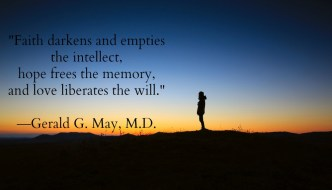 """""""Faith darkens and empties the intellect, hope frees the memory, and love liberates the will."""" Gerald G. May, M.D."""
