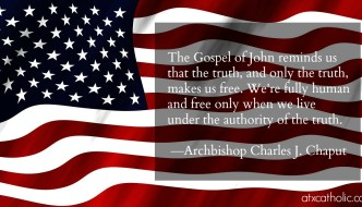"""The Gospel of John reminds us that the truth, and only the truth, makes us free. We're fully human and free only when we live under the authority of the truth."" —Archbishop Charles J. Chaput"