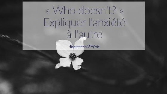 « Who doesn't? » - Expliquer l'anxiété à l'autre