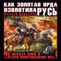 Как Золотая Орда озолотила Русь. Не верьте лжи о «татаро-монгольском Иге»! (аудиокнига)