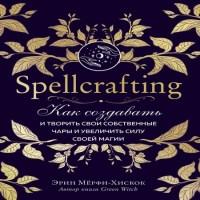 аудиокнига Spellcrafting. Как создавать и творить свои собственные чары и увеличить силу своей магии