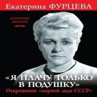 аудиокнига «Я плачу только в подушку». Откровения «первой леди СССР»