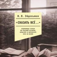 аудиокнига «Сказать все…»: избранные статьи по русской истории, культуре и литературе XVIII–XX веков
