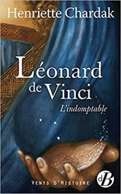 Léonard de Vinci l'IndOmptable de Henriette CHARDAK