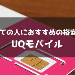 全ての人におすすめできる格安SIMはUQモバイル