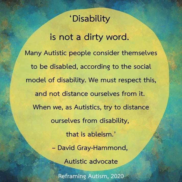"""Text reads: """"Disability is not a dirty word. Many autistic people consider themselves disabled, according to the social model of disability. We must respect this, and not distance ourselves from it. When we, as Autistics, try to distance ourselves from disability, that is ableism.  -David Gray-Hammond, Autistic advocate"""""""