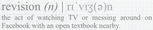 revision (n): the act of watching TV or messing around on Facebook with an open textbook nearby.