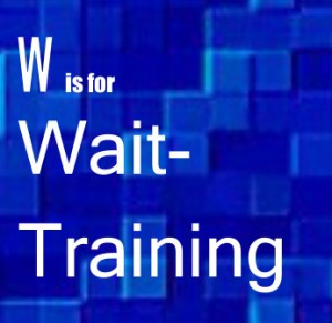 W – Wait-Training