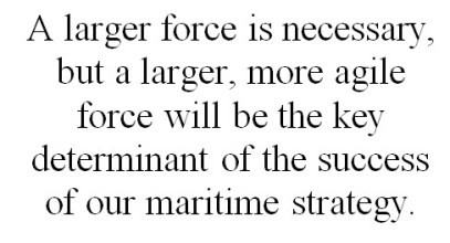 A larger force is necessary, but a larger, more agile force will be the key determinant of the success of our maritime strategy.