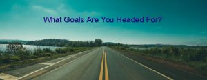 What goals are you headed for?