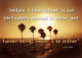Nature, I have noticed, is not particularly devoted to copies, and human beings needn't be, either. ~ Alice Walker.
