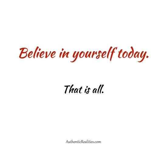 Believe in yourself today. That is all. ~ Authentic Realities