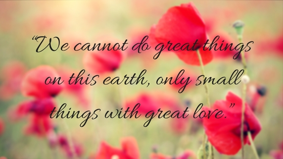 """We cannot do great things on this earth, only small things with great love."""