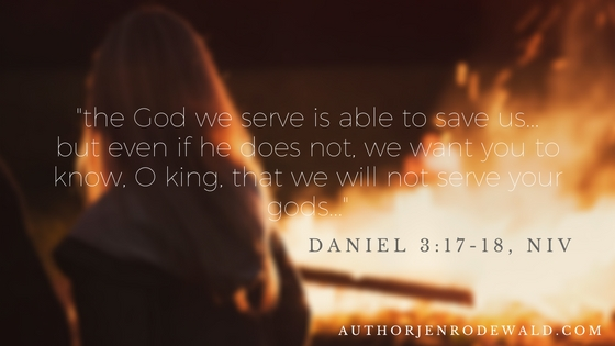 -the God we serve is able to save us...but even if he does not, we want you to know, O king, that we will not serve your gods...-