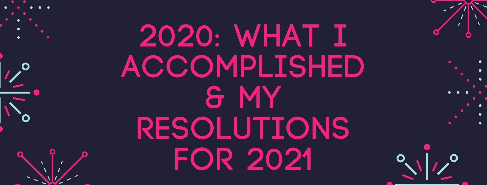 2020: What I Accomplished This Year & My Resolutions for 2021!