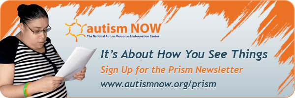 It's All About How You See Things: Sign Up for the Prism Newsletter: www.autismnow.org/prism
