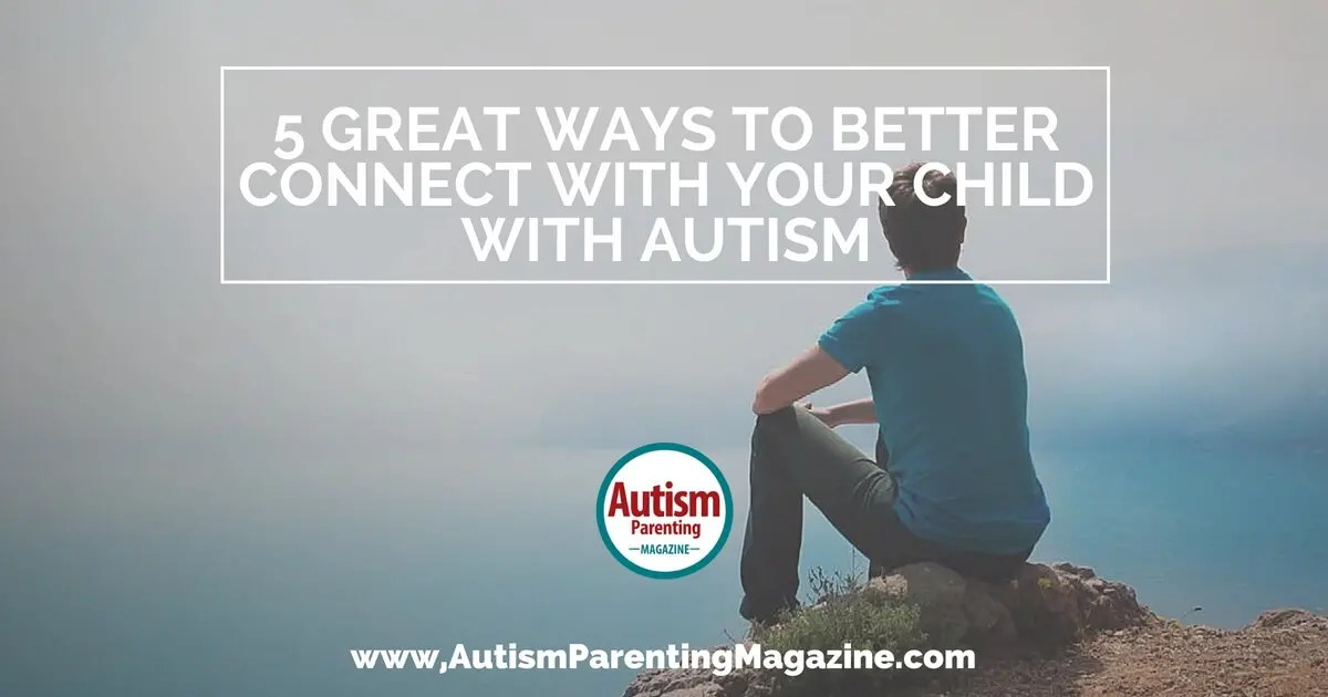 5 Great Ways To Better Connect With Your Child With Autism  Autism Parenting Magazine